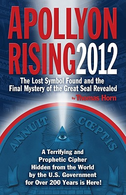 Apollyon Rising 2012: The Lost Symbol Found and the Final Mystery of the Great Seal Revealed - Horn, Thomas