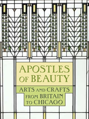 Apostles of Beauty: Arts and Crafts from Britain to Chicago - Barter, Judith A (Editor), and Barter, Judith A (Contributions by), and Oehler, Sarah Kelly (Contributions by)