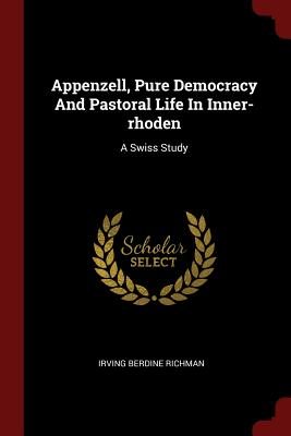 Appenzell, Pure Democracy and Pastoral Life in Inner-Rhoden: A Swiss Study - Richman, Irving Berdine