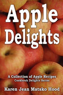 Apple Delights Cookbook: A Collection of Apple Recipes - Hood, Karen Jean Matsko