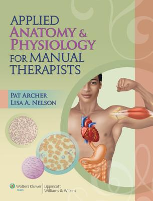 Applied Anatomy & Physiology for Manual Therapists - Archer, Pat, MS, Atc, Lmt, and Nelson, Lisa A, Ba, At/R