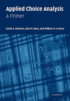 Applied Choice Analysis: A Primer - Hensher, David A, and Rose, John M, and Greene, William H