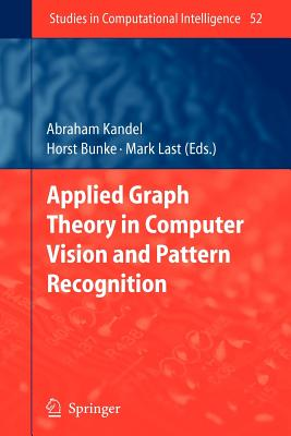 Applied Graph Theory in Computer Vision and Pattern Recognition - Kandel, Abraham (Editor), and Bunke, Horst (Editor), and Last, Mark (Editor)