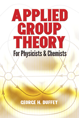 Applied Group Theory: For Physicists and Chemists - Duffey, George H