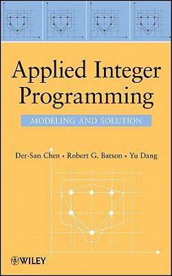 Applied Integer Programming - Chen, Der-San, and Batson, Robert G, and Dang, Yu