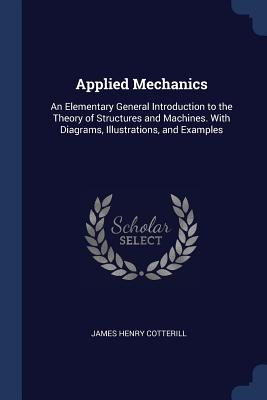 Applied Mechanics: An Elementary General Introduction to the Theory of Structures and Machines. with Diagrams, Illustrations, and Examples - Cotterill, James Henry