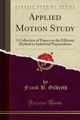 Applied Motion Study: A Collection of Papers on the Efficient Method to Industrial Preparedness (Classic Reprint) - Gilbreth, Frank B