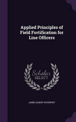 Applied Principles of Field Fortification for Line Officers - Woodruff, James Albert
