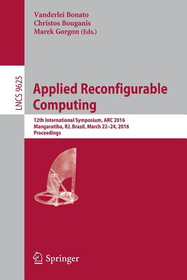 Applied Reconfigurable Computing: 12th International Symposium, ARC 2016 Mangaratiba, Rj, Brazil, March 22-24, 2016 Proceedings - Bonato, Vanderlei (Editor)