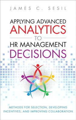 Applying Advanced Analytics to HR Management Decisions: Methods for Selection, Developing Incentives, and Improving Collaboration (Paperback) - Sesil, James C.