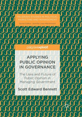 Applying Public Opinion in Governance: The Uses and Future of Public Opinion in Managing Government - Bennett, Scott Edward