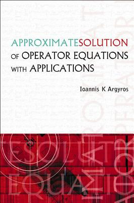 Approximate Solution of Operator Equations with Applications - Argyros, Ioannis K