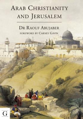 Arab Christianity and Jerusalem: A History of the Arab Christian Presence in the Holy City - Abujaber, Raouf, Dr.