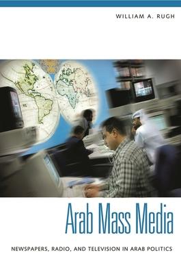 Arab Mass Media: Newspapers, Radio, and Television in Arab Politics - Rugh, William A