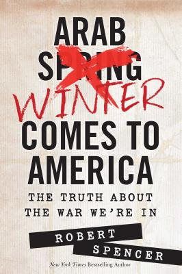 Arab Winter Comes to America: The Truth about the War We're in - Spencer, Robert
