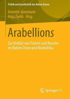 Arabellions: Zur Vielfalt Von Protest Und Revolte Im Nahen Osten Und Nordafrika - Junemann, Annette (Editor), and Zorob, Anja (Editor)