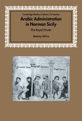 Arabic Administration in Norman Sicily: The Royal Diwan - Johns, Jeremy