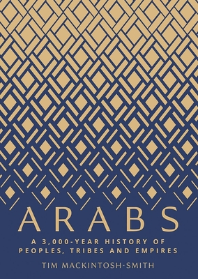Arabs: A 3,000-Year History of Peoples, Tribes and Empires - Mackintosh-Smith, Tim