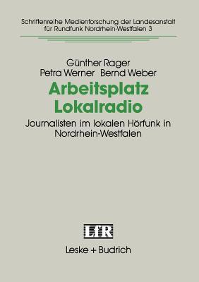 Arbeitsplatz Lokalradio: Journalisten Im Lokalen Horfunk in Nordrhein-Westfalen - Rager, Gunther, and Werner, Petra, and Weber, Bernd
