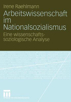 Arbeitswissenschaft Im Nationalsozialismus: Eine Wissenschaftssoziologische Analyse - Raehlmann, Irene