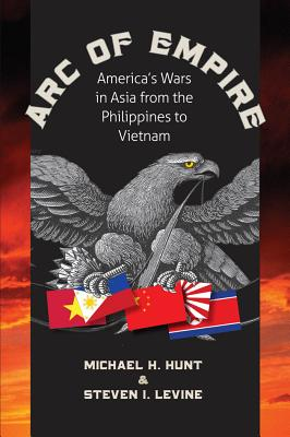 Arc of Empire: America's Wars in Asia from the Philippines to Vietnam: America's Wars in Asia from the Philippines to Vietnam - Hunt, Michael H, and Levine, Steven