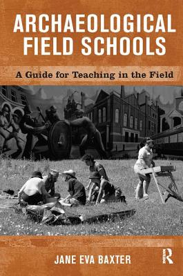 Archaeological Field Schools: A Guide for Teaching in the Field - Baxter, Jane Eva