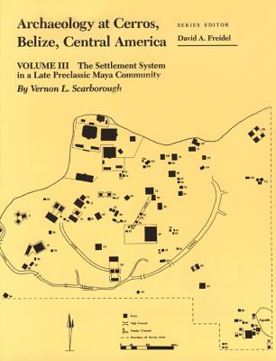Archaeology at Cerros, Belize, Central America, Volume III: The Settlement System in a Late Preclassic Maya Community - Scarborough, Vernon L, Dr.