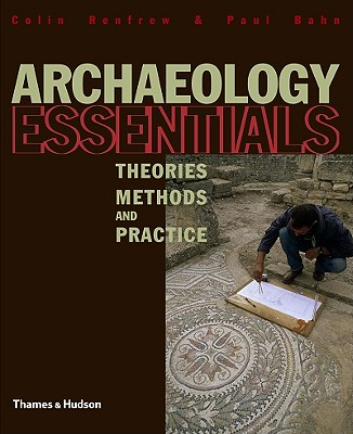 Archaeology Essentials: Theories, Methods and Practice - Renfrew, Colin, and Bahn, Paul, PhD