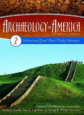 Archaeology in America: An Encyclopedia Volume 2 Midwest and Great Plains/Rocky Mountains - Cordell, Linda S (Editor), and Lightfoot, Kent (Editor), and McManamon, Francis P