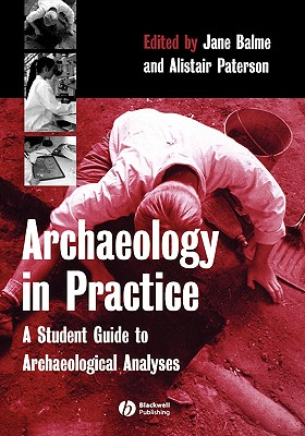 Archaeology in Practice: A Student Guide to Archaeological Analyses - Balme, Jane (Editor), and Paterson, Alistair (Editor)