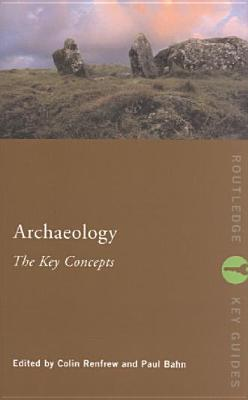 Archaeology: The Key Concepts - Renfrew, Colin (Editor), and Bahn, Paul, Ph.D. (Editor)