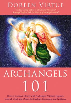 Archangels 101: How to Connect Closely with Archangels Michael, Raphael, Gabriel, Uriel, and Others for Healing, Protection, and Guidance - Virtue, Doreen, Ph.D., M.A., B.A.