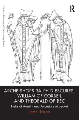 Archbishops Ralph D'Escures, William of Corbeil and Theobald of Bec: Heirs of Anselm and Ancestors of Becket - Truax, Jean