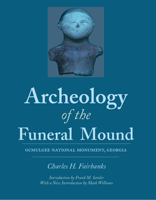Archeology of the Funeral Mound: Ocmulgee National Monument, Georgia - Fairbanks, Charles Herron, and Setzler, Frank M (Introduction by), and Williams, Mark (Introduction by)