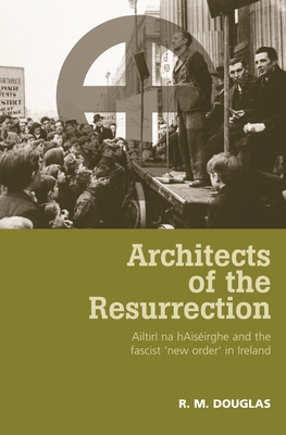 Architects of the Resurrection: Ailtiri na hAiseirghe and the Fascist 'New Order' in Ireland - Douglas, R M