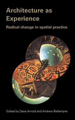 Architecture as Experience: Radical Change in Spatial Practice - Arnold, Dana (Editor), and Ballantyne, Andrew (Editor)