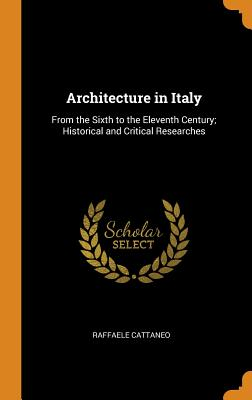 Architecture in Italy: From the Sixth to the Eleventh Century; Historical and Critical Researches - Cattaneo, Raffaele