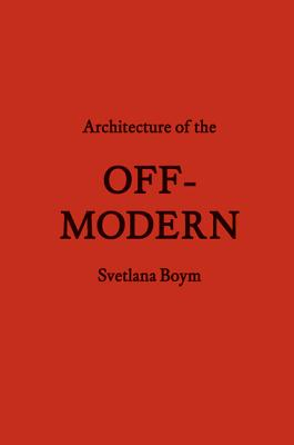 Architecture of the Off-Modern - Boym, Svetlana