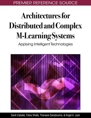 Architectures for Distributed and Complex M-Learning Systems: Applying Intelligent Technologies - Caballe, Santi (Editor), and Xhafa, Fatos (Editor), and Daradoumis, Thanasis (Editor)