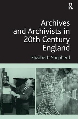 Archives and Archivists in 20th Century England - Shepherd, Elizabeth