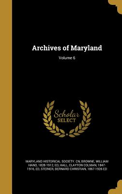 Archives of Maryland; Volume 6 - Maryland Historical Society Cn (Creator), and Browne, William Hand 1828-1912 (Creator), and Hall, Clayton Colman 1847-1916...