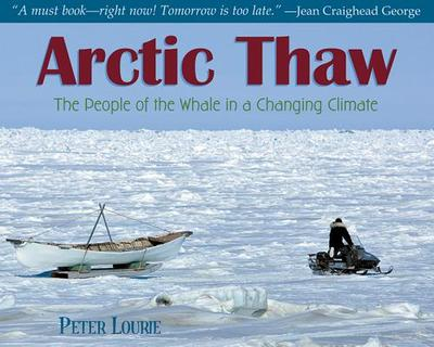 Arctic Thaw: The People of the Whale in a Changing Climate - Lourie, Peter