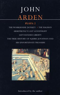 Arden Plays: 2: The Workhouse Donkey, Armstrong's Last Goodnight, Left-Handed Liberty, Squire Jonathan, the Bagman - Arden, John