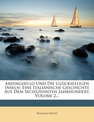 Ardinghello Und Die Gl Ckseeligen Inseln: Eine Itali Nische Geschichte Aus Dem Sechszehnten Jahrhundert, Volume 2... - Heinse, Wilhelm