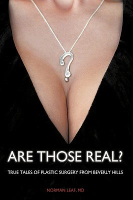 Are Those Real?: True Tales of Plastic Surgery from Beverly Hills - Norman Leaf, MD