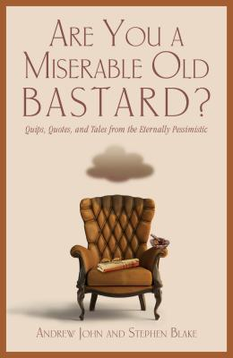 Are You a Miserable Old Bastard?: Quips, Quotes, and Tales from the Eternally Pessimistic - John, Andrew, and Blake, Stephen