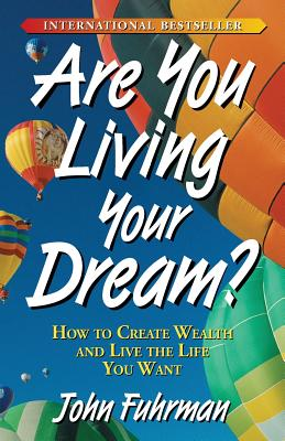 Are You Living Your Dream?: How to Create Wealth and Live the Life You Want - Fuhrman, John