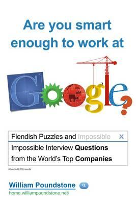 Are You Smart Enough to Work at Google?: Fiendish Puzzles and and Impossible Interview Questions from the World's Top Companies - Poundstone, William