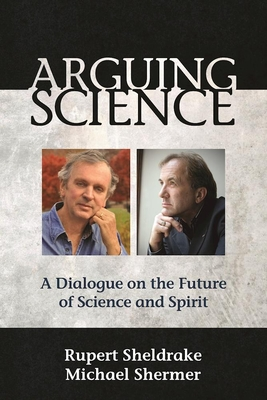 Arguing Science: A Dialogue on the Future of Science and Spirit - Sheldrake, Rupert, Ph.D., and Shermer, Michael