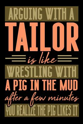 Arguing with a TAILOR is like wrestling with a pig in the mud. After a few minutes you realize the pig likes it.: Graph Paper 5x5 Notebook for People who like Humor and Sarcasm - Publications, Everyday Life